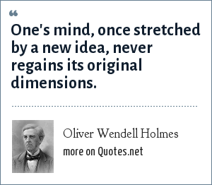Oliver Wendell Holmes: One's mind, once stretched by a new idea, never regains its original dimensions.