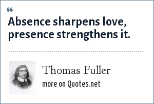 Thomas Fuller: Absence sharpens love, presence strengthens it.