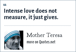 Mother Teresa: Intense love does not measure, it just gives.