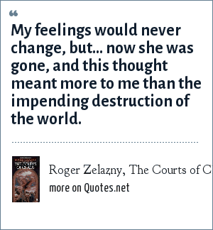 Roger Zelazny, The Courts of Chaos: My feelings would never change, but... now she was gone, and this thought meant more to me than the impending destruction of the world.