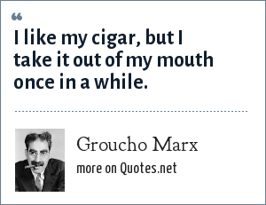 Groucho Marx: I like my cigar, but I take it out of my mouth once in a while.