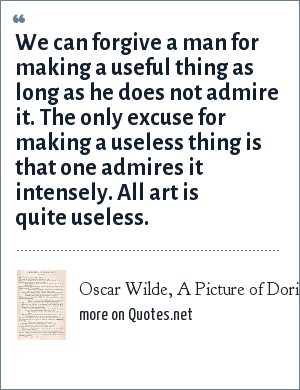 Oscar Wilde, A Picture of Dorian Grey - Preface: We can forgive a man for making a useful thing as long as he does not admire it. The only excuse for making a useless thing is that one admires it intensely. All art is quite useless.