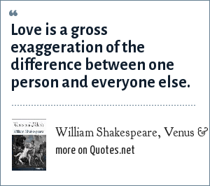 William Shakespeare, Venus & Adonis: Love is a gross exaggeration of the difference between one person and everyone else.