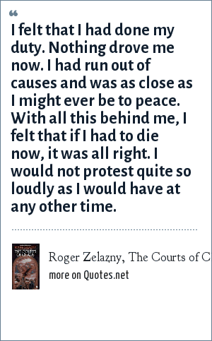 Roger Zelazny, The Courts of Chaos: I felt that I had done my duty. Nothing drove me now. I had run out of causes and was as close as I might ever be to peace. With all this behind me, I felt that if I had to die now, it was all right. I would not protest quite so loudly as I would have at any other time.