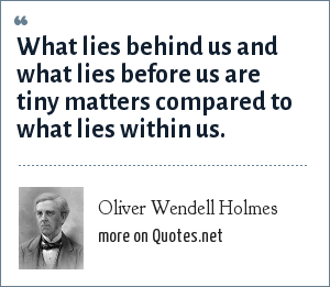 Oliver Wendell Holmes: What lies behind us and what lies before us are tiny matters compared to what lies within us.