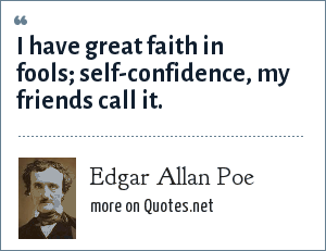Edgar Allan Poe: I have great faith in fools; self-confidence, my friends call it.