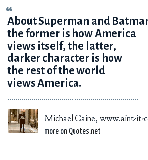 Michael Caine, www.aint-it-cool-news.com: About Superman and Batman: the former is how America views itself, the latter, darker character is how the rest of the world views America.