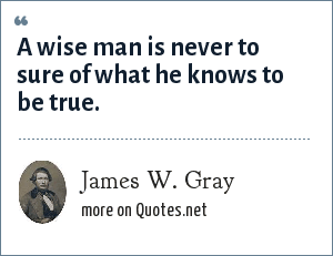 James W. Gray: A wise man is never to sure of what he knows to be true.