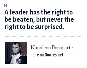 Napoleon Bonaparte: A leader has the right to be beaten, but never the right to be surprised.