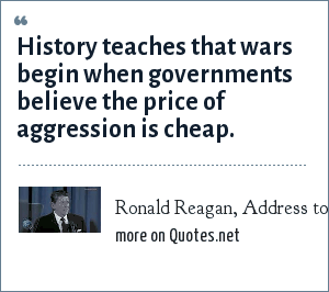 Ronald Reagan, Address to the Nation, Jan 16, 1984: History teaches that wars begin when governments believe the price of aggression is cheap.