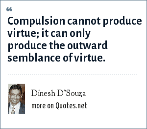 Dinesh D'Souza: Compulsion cannot produce virtue; it can only produce the outward semblance of virtue.