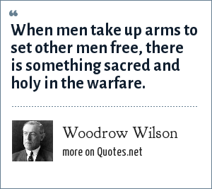 Woodrow Wilson: When men take up arms to set other men free, there is something sacred and holy in the warfare.