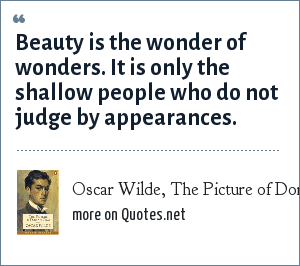Oscar Wilde, The Picture of Dorian Gray: Beauty is the wonder of wonders. It is only the shallow people who do not judge by appearances.