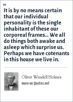 Oliver Wendell Holmes: It is by no means certain that our individual personality is the single inhabitant of these our corporeal frames... We all do things both awake and asleep which surprise us. Perhaps we have cotenants in this house we live in.