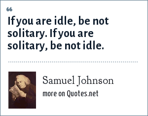 Samuel Johnson: If you are idle, be not solitary. If you are solitary, be not idle.