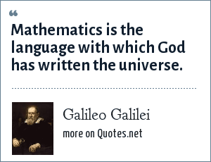 Galileo Galilei: Mathematics is the language with which God has written the universe.