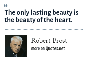 Robert Frost: The only lasting beauty is the beauty of the heart.