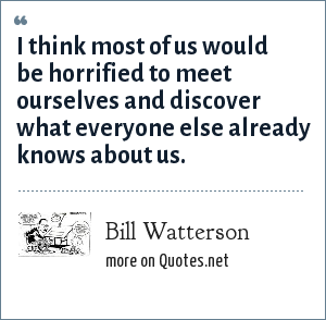 Bill Watterson: I think most of us would be horrified to meet ourselves and discover what everyone else already knows about us.