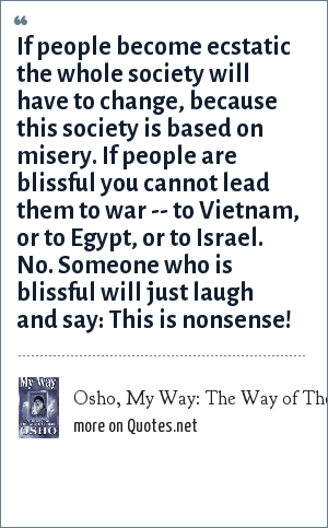 Osho, My Way: The Way of The White Clouds: If people become ecstatic the whole society will have to change, because this society is based on misery. If people are blissful you cannot lead them to war -- to Vietnam, or to Egypt, or to Israel. No. Someone who is blissful will just laugh and say: This is nonsense!