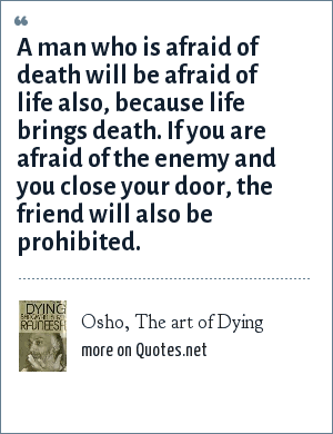 Osho, The art of Dying: A man who is afraid of death will be afraid of life also, because life brings death. If you are afraid of the enemy and you close your door, the friend will also be prohibited.