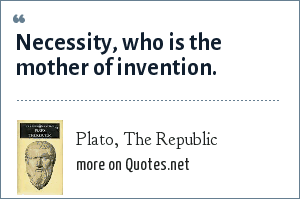 Plato, The Republic: Necessity, who is the mother of invention.