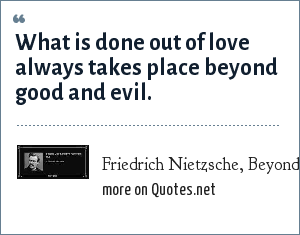 Friedrich Nietzsche, Beyond Good and Evil, Aphorism 153: What is done out of love always takes place beyond good and evil.