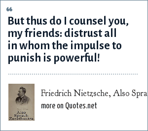 Friedrich Nietzsche, Also Sprach Zarathustra, Chapter 29: But thus do I counsel you, my friends: distrust all in whom the impulse to punish is powerful!