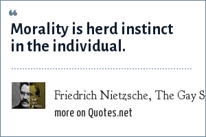 Friedrich Nietzsche, The Gay Science, section 116: Morality is herd instinct in the individual.