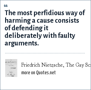 Friedrich Nietzsche, The Gay Science, section 191: The most perfidious way of harming a cause consists of defending it deliberately with faulty arguments.