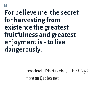 Friedrich Nietzsche, The Gay Science, section 283: For believe me: the secret for harvesting from existence the greatest fruitfulness and greatest enjoyment is - to live dangerously.