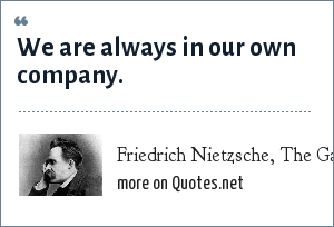 Friedrich Nietzsche, The Gay Science, section 166: We are always in our own company.