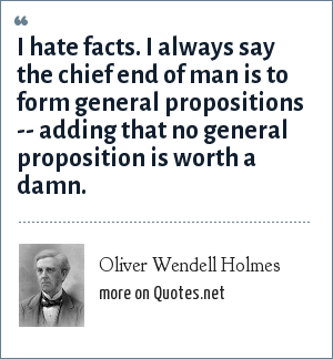Oliver Wendell Holmes: I hate facts. I always say the chief end of man is to form general propositions -- adding that no general proposition is worth a damn.