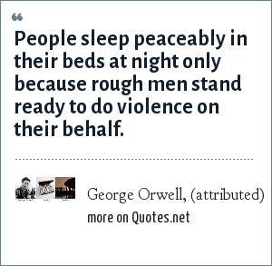 George Orwell, (attributed): People sleep peaceably in their beds at night only because rough men stand ready to do violence on their behalf.