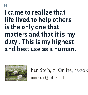 Ben Stein, E! Online, 12-20-03: I came to realize that life lived to help others is the only one that matters and that it is my duty...This is my highest and best use as a human.