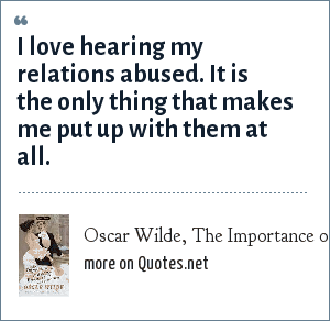 Oscar Wilde, The Importance of Being Earnest: I love hearing my relations abused. It is the only thing that makes me put up with them at all.