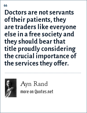 Ayn Rand: Doctors are not servants of their patients, they are traders like everyone else in a free society and they should bear that title proudly considering the crucial importance of the services they offer.