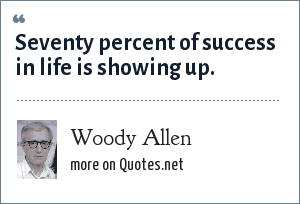 Woody Allen: Seventy percent of success in life is showing up.