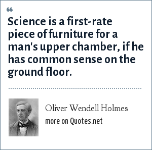 Oliver Wendell Holmes: Science is a first-rate piece of furniture for a man's upper chamber, if he has common sense on the ground floor.