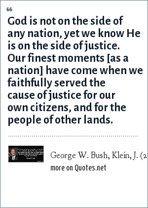 George W. Bush, Klein, J. (2004). The perils of a righteous president. Time, May 17: 25.: God is not on the side of any nation, yet we know He is on the side of justice. Our finest moments [as a nation] have come when we faithfully served the cause of justice for our own citizens, and for the people of other lands.