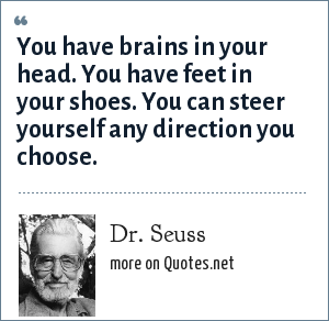 Dr. Seuss: You have brains in your head. You have feet in your shoes. You can steer yourself any direction you choose.