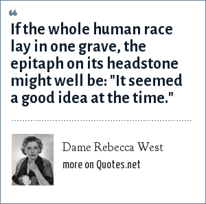 Dame Rebecca West: If the whole human race lay in one grave, the epitaph on its headstone might well be:
