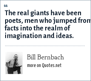 Bill Bernbach: The real giants have been poets, men who jumped from facts into the realm of imagination and ideas.