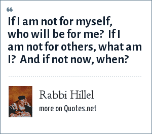 Rabbi Hillel: If I am not for myself, who will be for me?  If I am not for others, what am I?  And if not now, when?