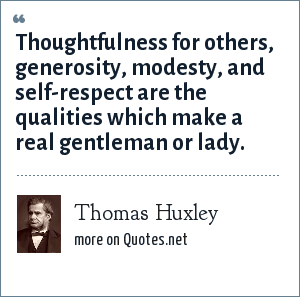 Thomas Huxley: Thoughtfulness for others, generosity, modesty, and self-respect are the qualities which make a real gentleman or lady.