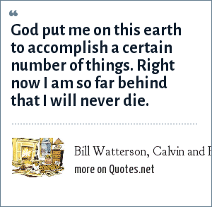 Bill Watterson, Calvin and Hobbes: God put me on this earth to accomplish a certain number of things. Right now I am so far behind that I will never die.