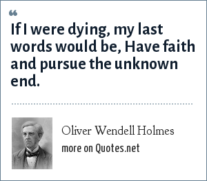 Oliver Wendell Holmes: If I were dying, my last words would be, Have faith and pursue the unknown end.