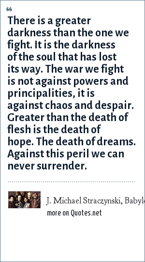 J. Michael Straczynski, Babylon 5 (Television Series): There is a greater darkness than the one we fight. It is the darkness of the soul that has lost its way. The war we fight is not against powers and principalities, it is against chaos and despair. Greater than the death of flesh is the death of hope. The death of dreams. Against this peril we can never surrender.