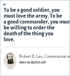 Robert E. Lee, Conversation with Gen. Longstreet: To be a good soldier, you must love the army. To be a good commander, you must be willing to order the death of the thing you love.