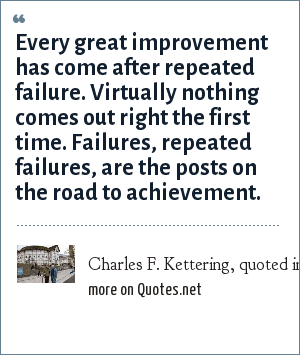 Charles F. Kettering, quoted in Globe and Mail, Toronto, June 18, 2004, page A16, mkesterton@globeandmail.ca: Every great improvement has come after repeated failure. Virtually nothing comes out right the first time. Failures, repeated failures, are the posts on the road to achievement.