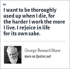 George Bernard Shaw: I want to be thoroughly used up when I die, for the harder I work the more I live. I rejoice in life for its own sake.